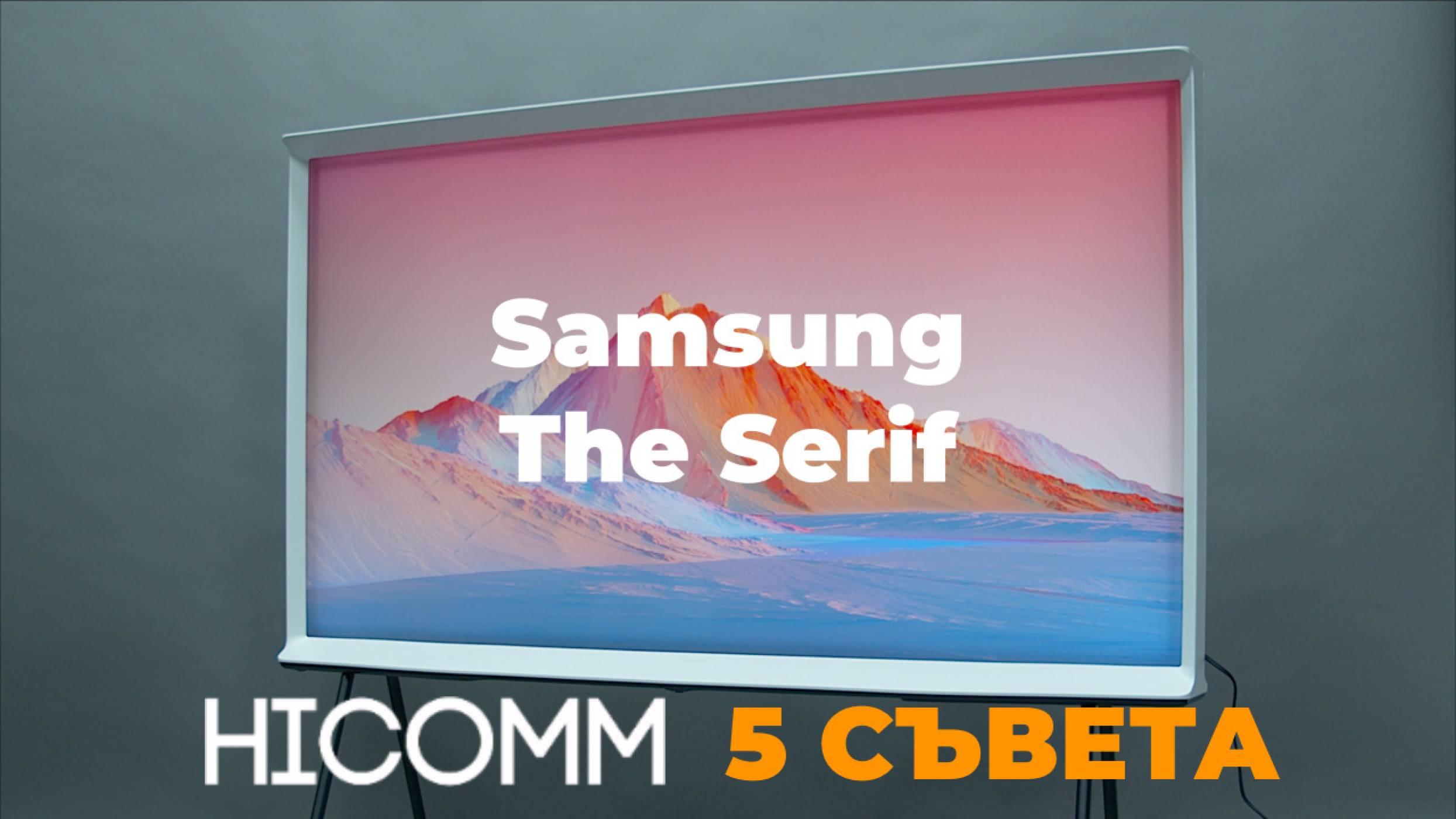 HICOMM 5 СЪВЕТА: Samsung The Serif (ВИДЕО)